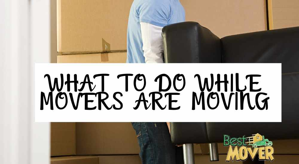 a list of what to do while your movers are moving and packing your stuff